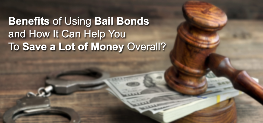 Benefits of Using Bail Bonds and How It Can Help You To Save a Lot of Money Overall